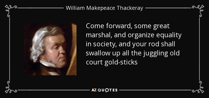Come forward, some great marshal, and organize equality in society, and your rod shall swallow up all the juggling old court gold-sticks - William Makepeace Thackeray