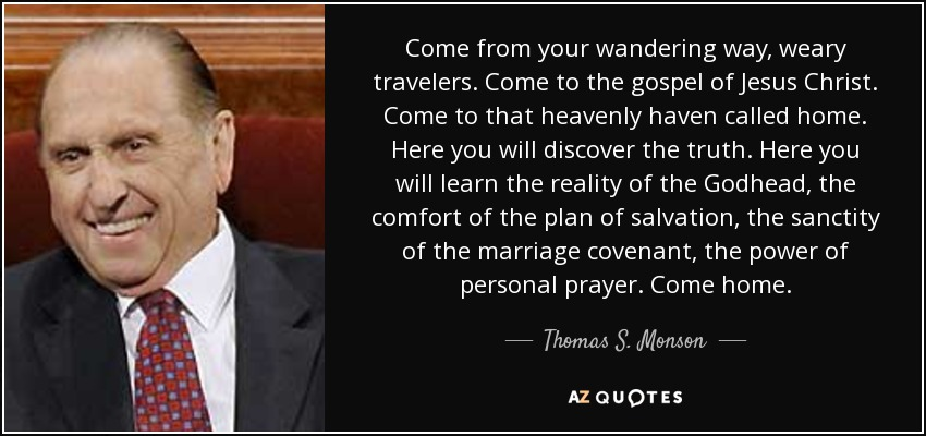 Come from your wandering way, weary travelers. Come to the gospel of Jesus Christ. Come to that heavenly haven called home. Here you will discover the truth. Here you will learn the reality of the Godhead, the comfort of the plan of salvation, the sanctity of the marriage covenant, the power of personal prayer. Come home. - Thomas S. Monson