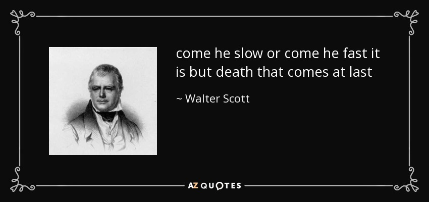come he slow or come he fast it is but death that comes at last - Walter Scott