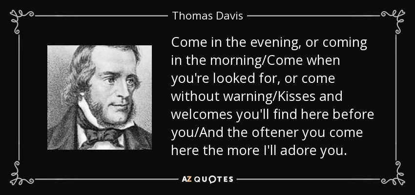 Come in the evening, or coming in the morning/Come when you're looked for, or come without warning/Kisses and welcomes you'll find here before you/And the oftener you come here the more I'll adore you. - Thomas Davis