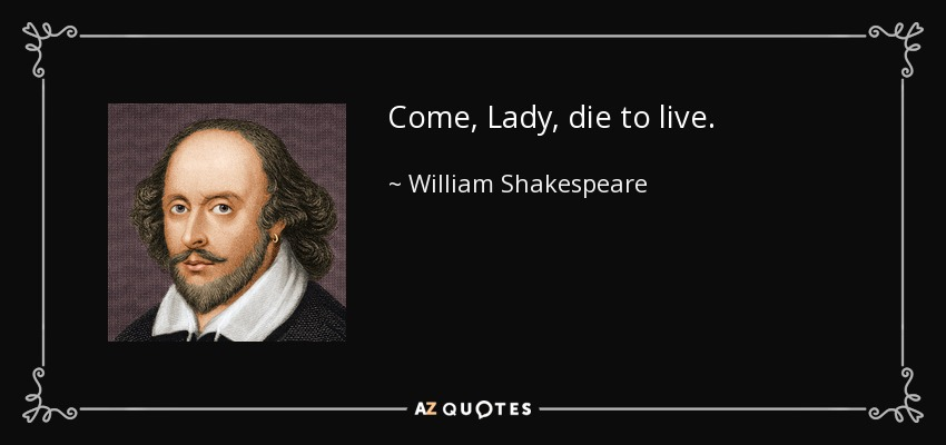 Come, Lady, die to live. - William Shakespeare