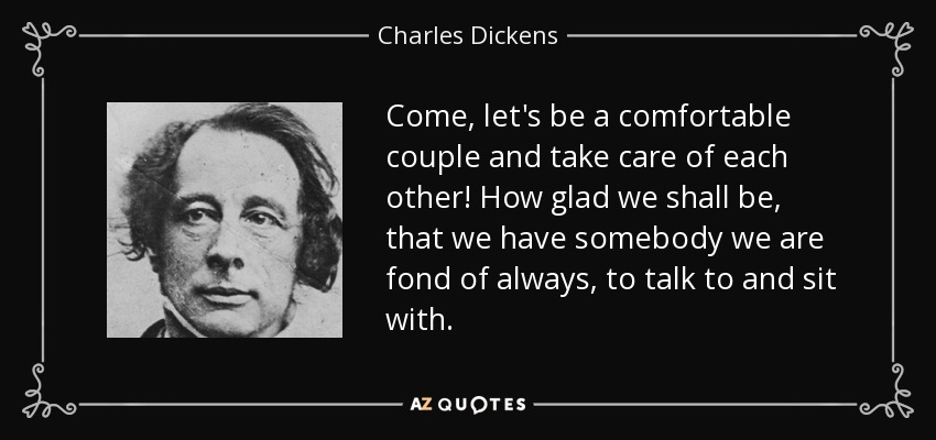 Come, let's be a comfortable couple and take care of each other! How glad we shall be, that we have somebody we are fond of always, to talk to and sit with. - Charles Dickens