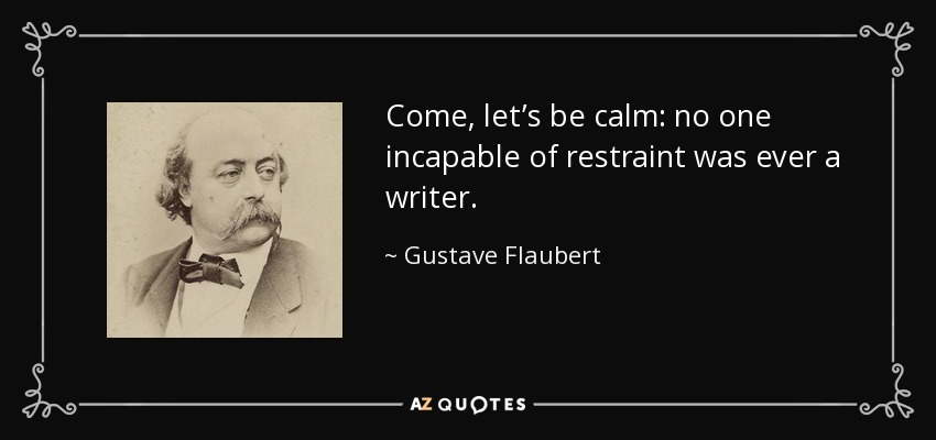 Come, let's be calm: no one incapable of restraint was ever a writer. - Gustave Flaubert