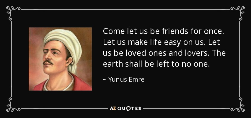 Come let us be friends for once. Let us make life easy on us. Let us be loved ones and lovers. The earth shall be left to no one. - Yunus Emre