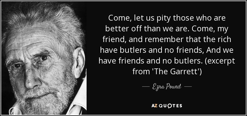 Come, let us pity those who are better off than we are. Come, my friend, and remember that the rich have butlers and no friends, And we have friends and no butlers. (excerpt from 'The Garrett') - Ezra Pound