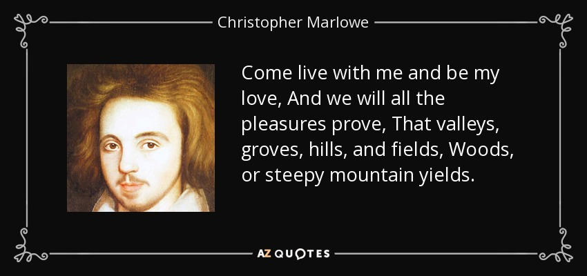Come live with me and be my love, And we will all the pleasures prove, That valleys, groves, hills, and fields, Woods, or steepy mountain yields. - Christopher Marlowe