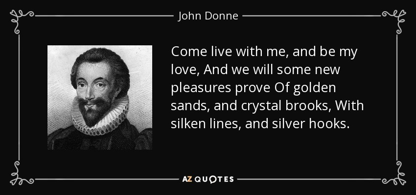 Come live with me, and be my love, And we will some new pleasures prove Of golden sands, and crystal brooks, With silken lines, and silver hooks. - John Donne