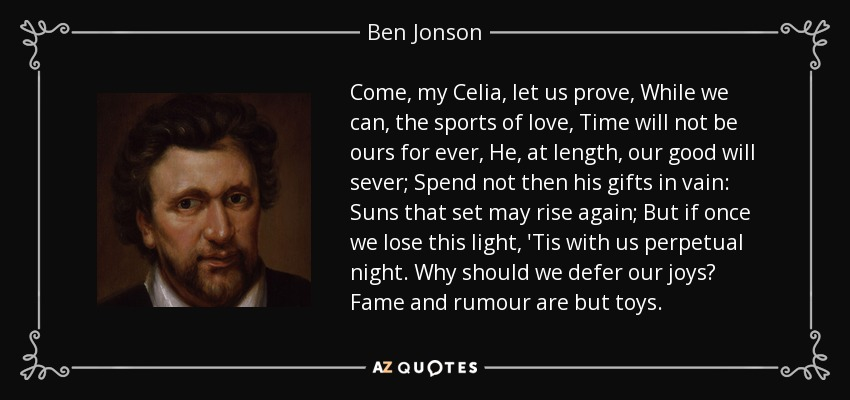 Come, my Celia, let us prove, While we can, the sports of love, Time will not be ours for ever, He, at length, our good will sever; Spend not then his gifts in vain: Suns that set may rise again; But if once we lose this light, 'Tis with us perpetual night. Why should we defer our joys? Fame and rumour are but toys. - Ben Jonson