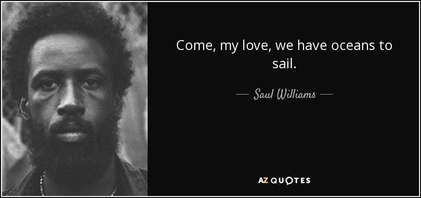 Come, my love, we have oceans to sail. - Saul Williams