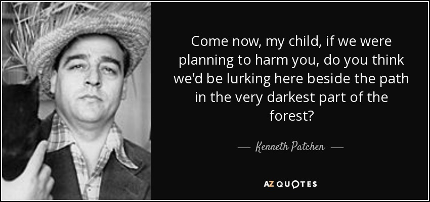 Come now, my child, if we were planning to harm you, do you think we'd be lurking here beside the path in the very darkest part of the forest? - Kenneth Patchen