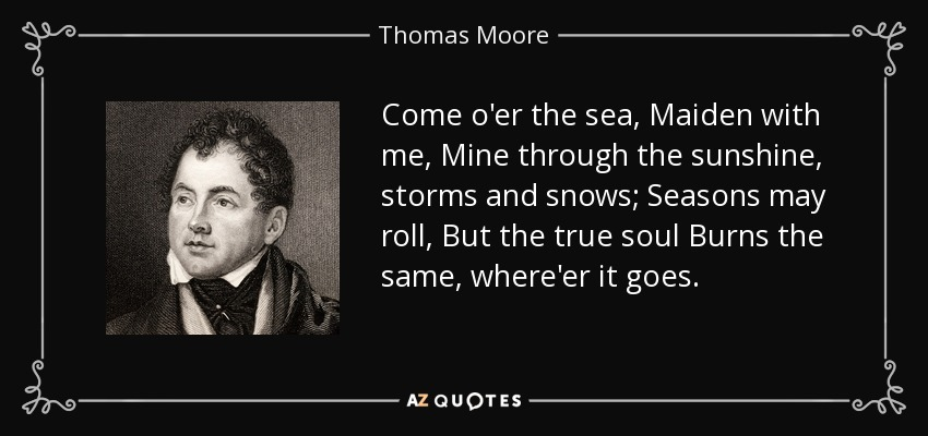 Come o'er the sea, Maiden with me, Mine through the sunshine, storms and snows; Seasons may roll, But the true soul Burns the same, where'er it goes. - Thomas Moore