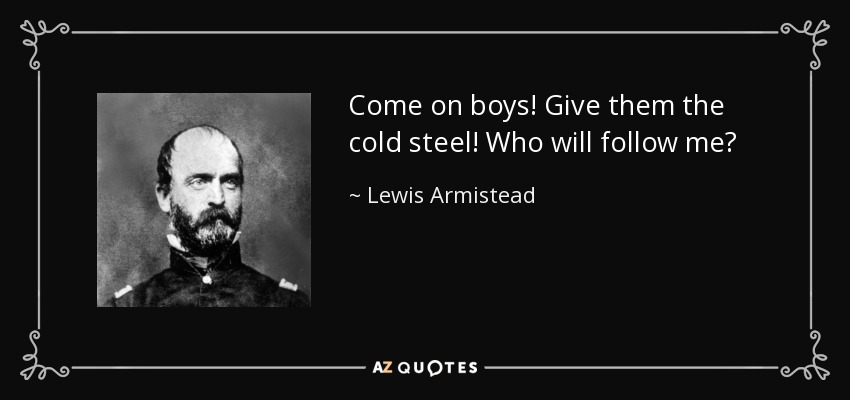 Come on boys! Give them the cold steel! Who will follow me? - Lewis Armistead