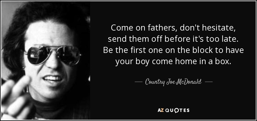 Come on fathers, don't hesitate, send them off before it's too late. Be the first one on the block to have your boy come home in a box. - Country Joe McDonald
