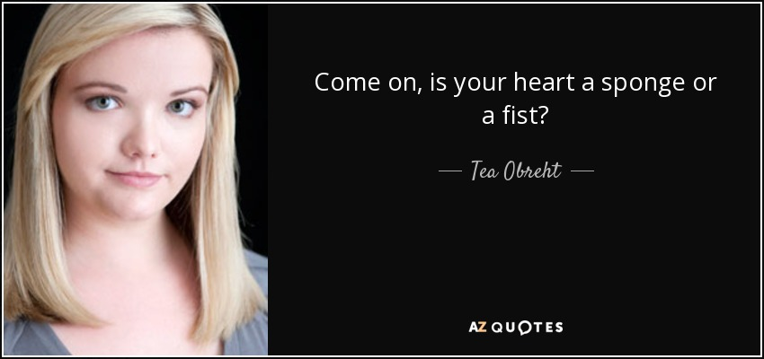 Tea Obreht Quote Come On Is Your Heart A Sponge Or A Fist