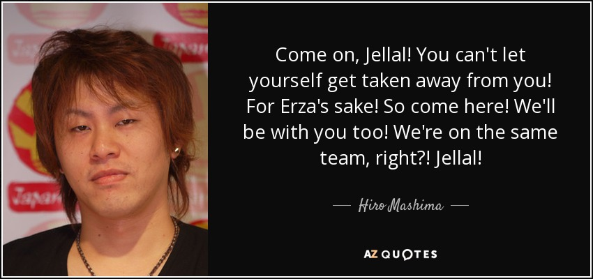 Come on, Jellal! You can't let yourself get taken away from you! For Erza's sake! So come here! We'll be with you too! We're on the same team, right?! Jellal! - Hiro Mashima