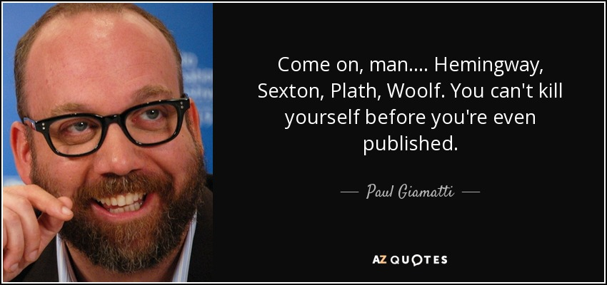 Come on, man.... Hemingway, Sexton, Plath, Woolf. You can't kill yourself before you're even published. - Paul Giamatti