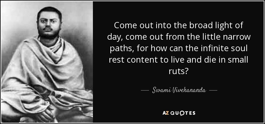 Come out into the broad light of day, come out from the little narrow paths, for how can the infinite soul rest content to live and die in small ruts? - Swami Vivekananda