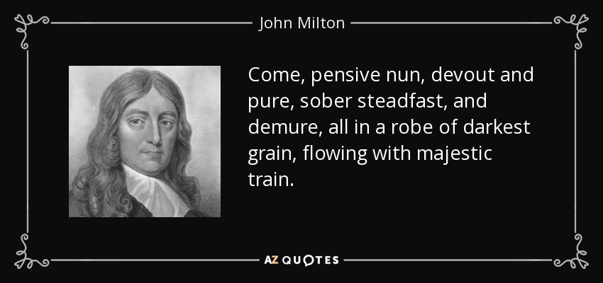 Come, pensive nun, devout and pure, sober steadfast, and demure, all in a robe of darkest grain, flowing with majestic train. - John Milton