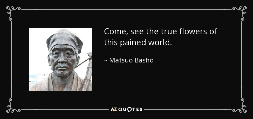 Come, see the true flowers of this pained world. - Matsuo Basho