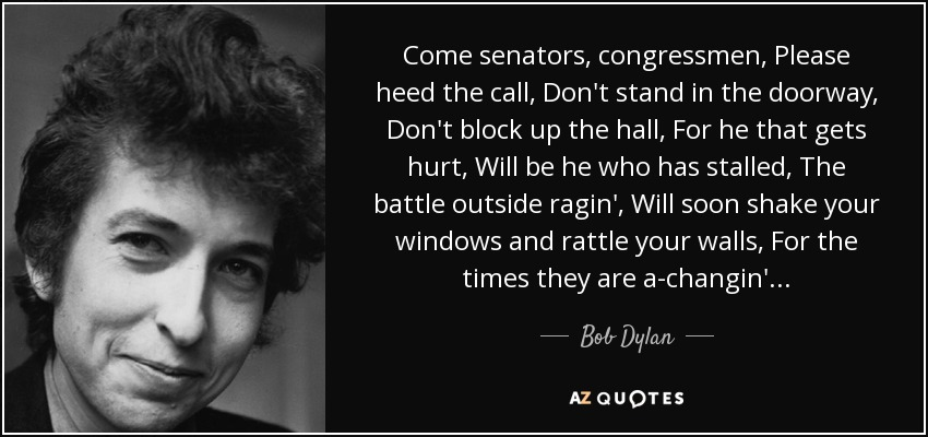 Come senators, congressmen Please heed the call Don't stand in the doorway Don't block up the hall For he that gets hurt Will be he who has stalled There's a battle outside ragin'. It'll soon shake your windows And rattle your walls For the times they are a-changin'. - Bob Dylan