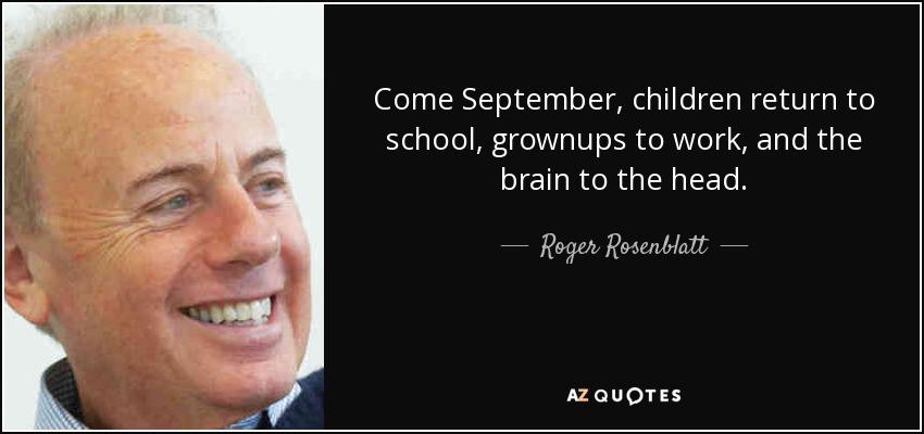Come September, children return to school, grownups to work, and the brain to the head. - Roger Rosenblatt