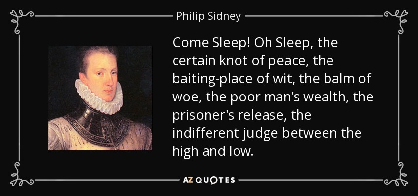 Come Sleep! Oh Sleep, the certain knot of peace, the baiting-place of wit, the balm of woe, the poor man's wealth, the prisoner's release, the indifferent judge between the high and low. - Philip Sidney