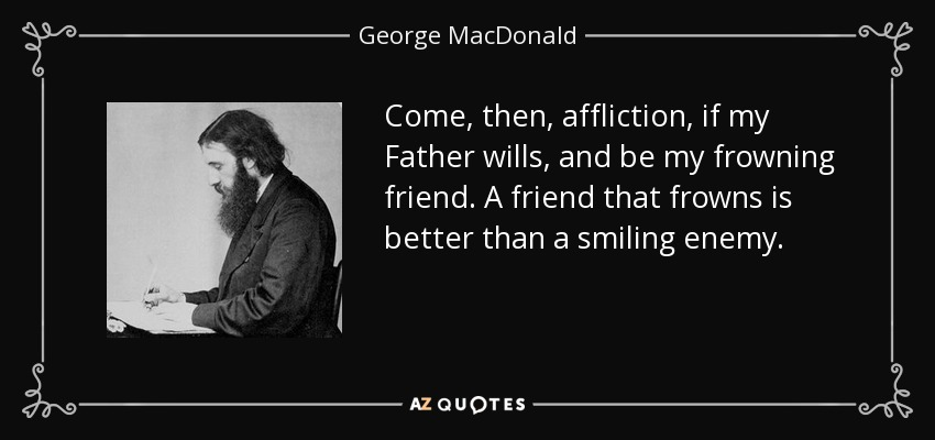 Come, then, affliction, if my Father wills, and be my frowning friend. A friend that frowns is better than a smiling enemy. - George MacDonald