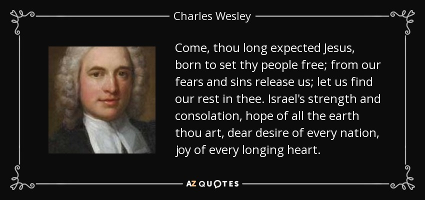 Come, thou long expected Jesus, born to set thy people free; from our fears and sins release us; let us find our rest in thee. Israel's strength and consolation, hope of all the earth thou art, dear desire of every nation, joy of every longing heart. - Charles Wesley