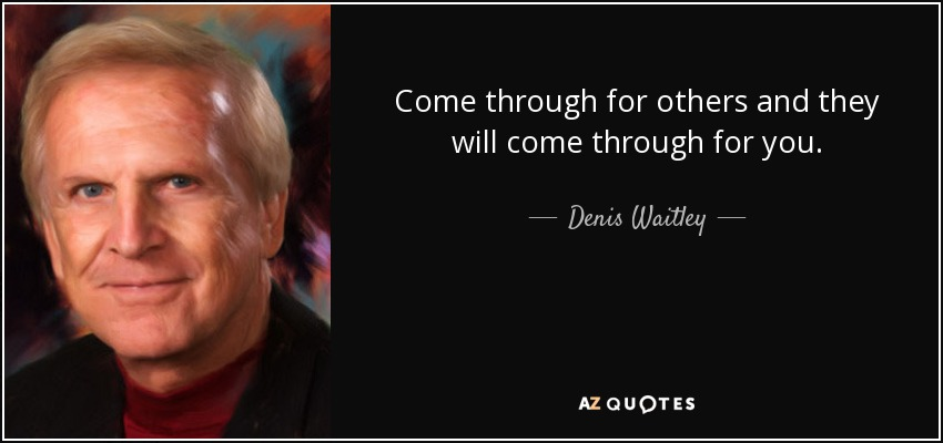 Come through for others and they will come through for you. - Denis Waitley