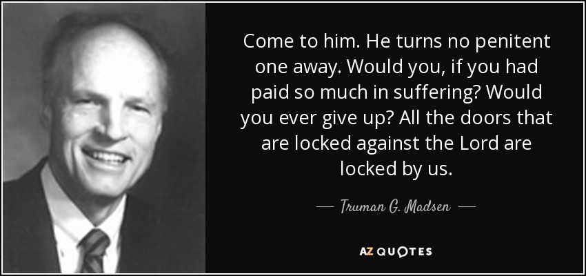Come to him. He turns no penitent one away. Would you, if you had paid so much in suffering? Would you ever give up? All the doors that are locked against the Lord are locked by us. - Truman G. Madsen