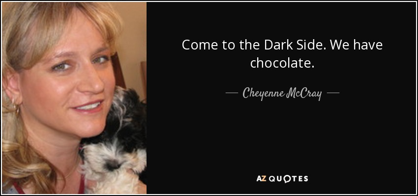 Come to the Dark Side. We have chocolate. - Cheyenne McCray