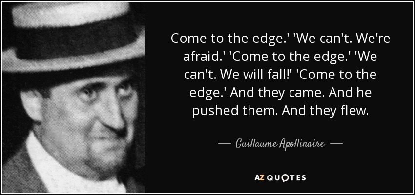Come to the edge.' 'We can't. We're afraid.' 'Come to the edge.' 'We can't. We will fall!' 'Come to the edge.' And they came. And he pushed them. And they flew. - Guillaume Apollinaire