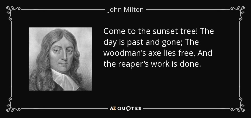 Come to the sunset tree! The day is past and gone; The woodman's axe lies free, And the reaper's work is done. - John Milton