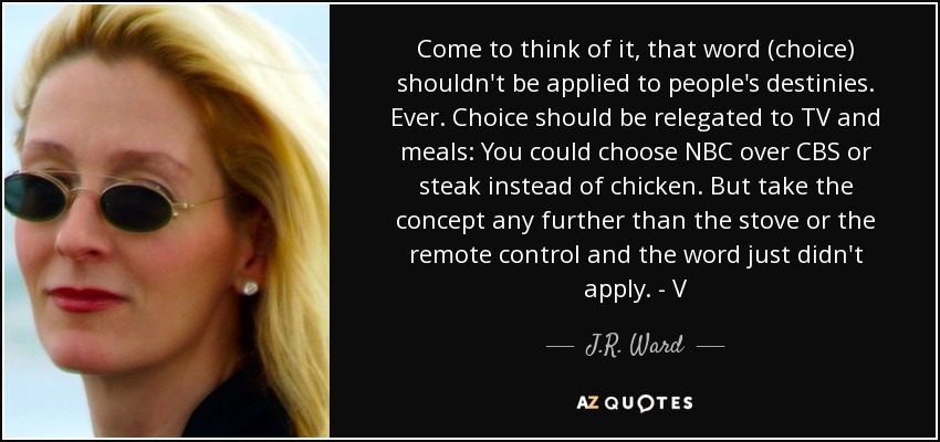 Come to think of it, that word (choice) shouldn't be applied to people's destinies. Ever. Choice should be relegated to TV and meals: You could choose NBC over CBS or steak instead of chicken. But take the concept any further than the stove or the remote control and the word just didn't apply. - V - J.R. Ward