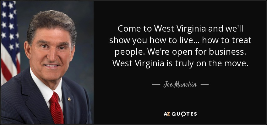 Come to West Virginia and we'll show you how to live... how to treat people. We're open for business. West Virginia is truly on the move. - Joe Manchin