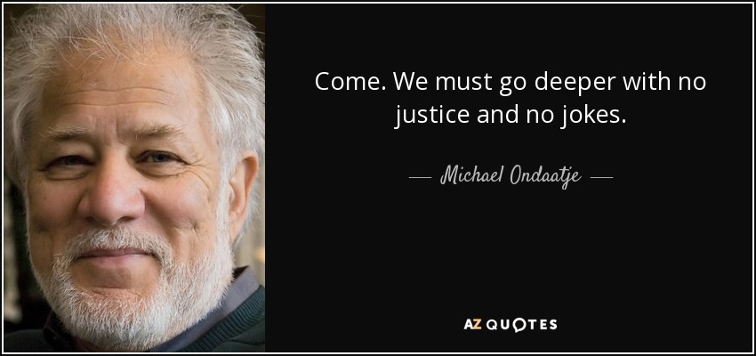 Come. We must go deeper with no justice and no jokes. - Michael Ondaatje
