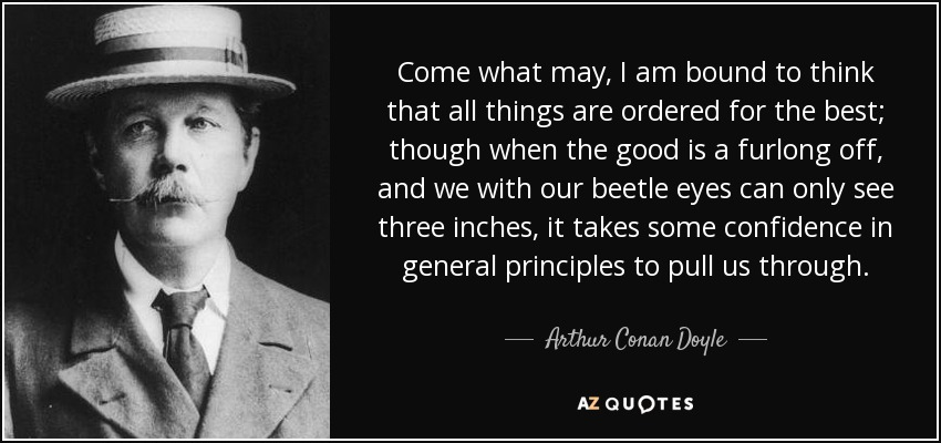 Come what may, I am bound to think that all things are ordered for the best; though when the good is a furlong off, and we with our beetle eyes can only see three inches, it takes some confidence in general principles to pull us through. - Arthur Conan Doyle