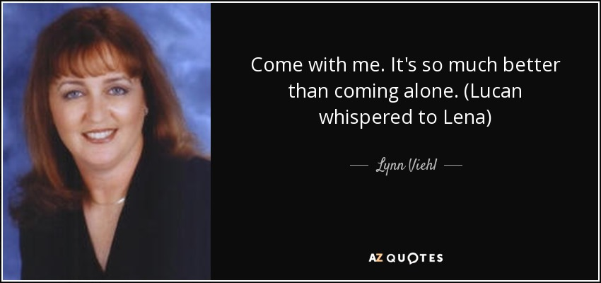 Come with me. It's so much better than coming alone. (Lucan whispered to Lena) - Lynn Viehl