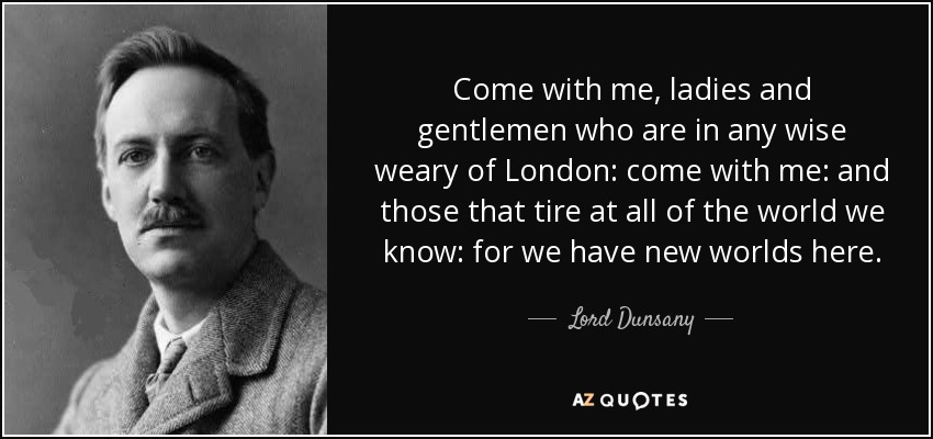 Come with me, ladies and gentlemen who are in any wise weary of London: come with me: and those that tire at all of the world we know: for we have new worlds here. - Lord Dunsany