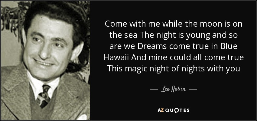 Come with me while the moon is on the sea The night is young and so are we Dreams come true in Blue Hawaii And mine could all come true This magic night of nights with you - Leo Robin