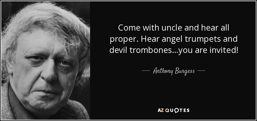 Come with uncle and hear all proper. Hear angel trumpets and devil trombones...you are invited! - Anthony Burgess