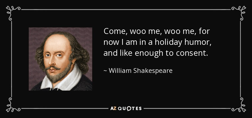 Come, woo me, woo me, for now I am in a holiday humor, and like enough to consent. - William Shakespeare