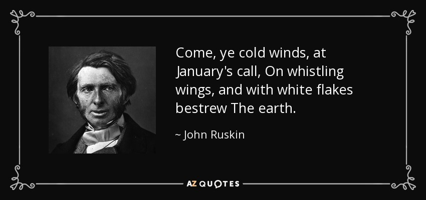 Come, ye cold winds, at January's call, On whistling wings, and with white flakes bestrew The earth. - John Ruskin