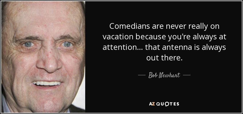 Comedians are never really on vacation because you're always at attention... that antenna is always out there. - Bob Newhart