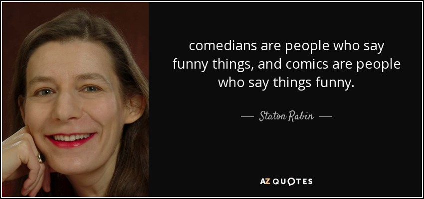 comedians are people who say funny things, and comics are people who say things funny. - Staton Rabin