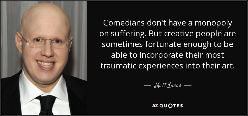 Comedians don't have a monopoly on suffering. But creative people are sometimes fortunate enough to be able to incorporate their most traumatic experiences into their art. - Matt Lucas