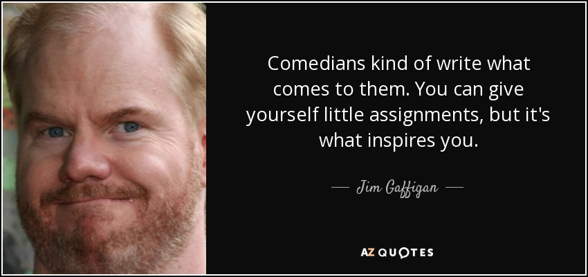 Comedians kind of write what comes to them. You can give yourself little assignments, but it's what inspires you. - Jim Gaffigan