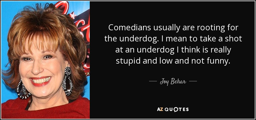 Comedians usually are rooting for the underdog. I mean to take a shot at an underdog I think is really stupid and low and not funny. - Joy Behar