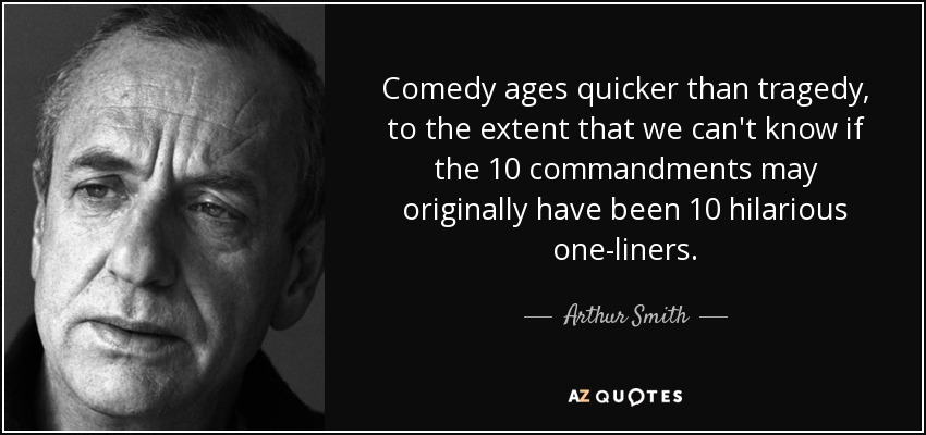 Comedy ages quicker than tragedy, to the extent that we can't know if the 10 commandments may originally have been 10 hilarious one-liners. - Arthur Smith