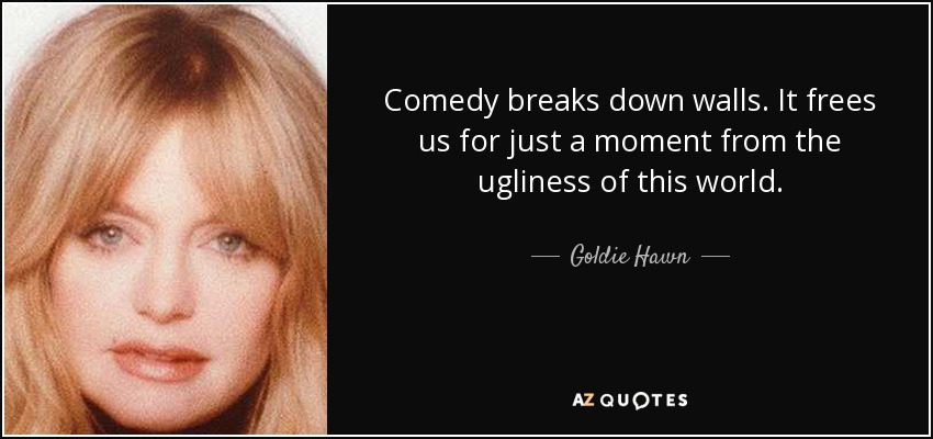 Comedy breaks down walls. It frees us for just a moment from the ugliness of this world. - Goldie Hawn